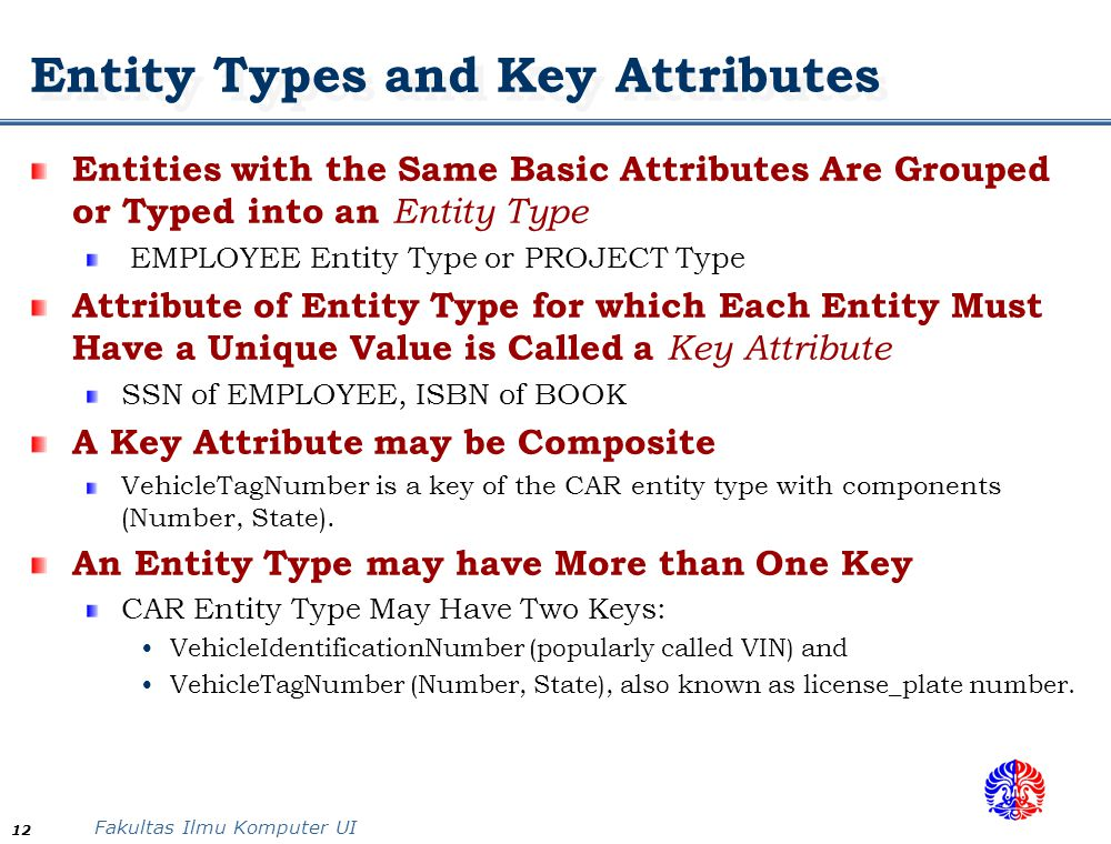 Fakultas Ilmu Komputer UI 12 Entity Types and Key Attributes Entities with the Same Basic Attributes Are Grouped or Typed into an Entity Type EMPLOYEE