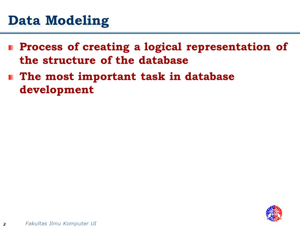 Fakultas Ilmu Komputer UI 2 Data Modeling Process of creating a logical representation of the structure of the database The most important task in dat