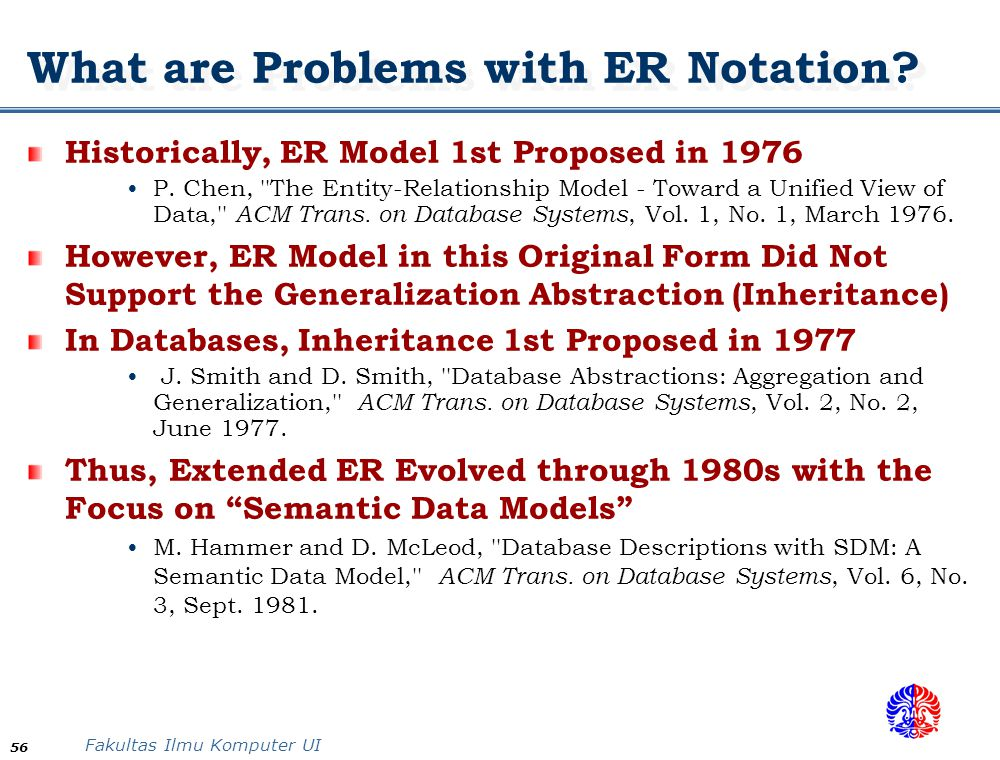 Fakultas Ilmu Komputer UI 56 What are Problems with ER Notation? Historically, ER Model 1st Proposed in 1976 P. Chen, ''The Entity-Relationship Model