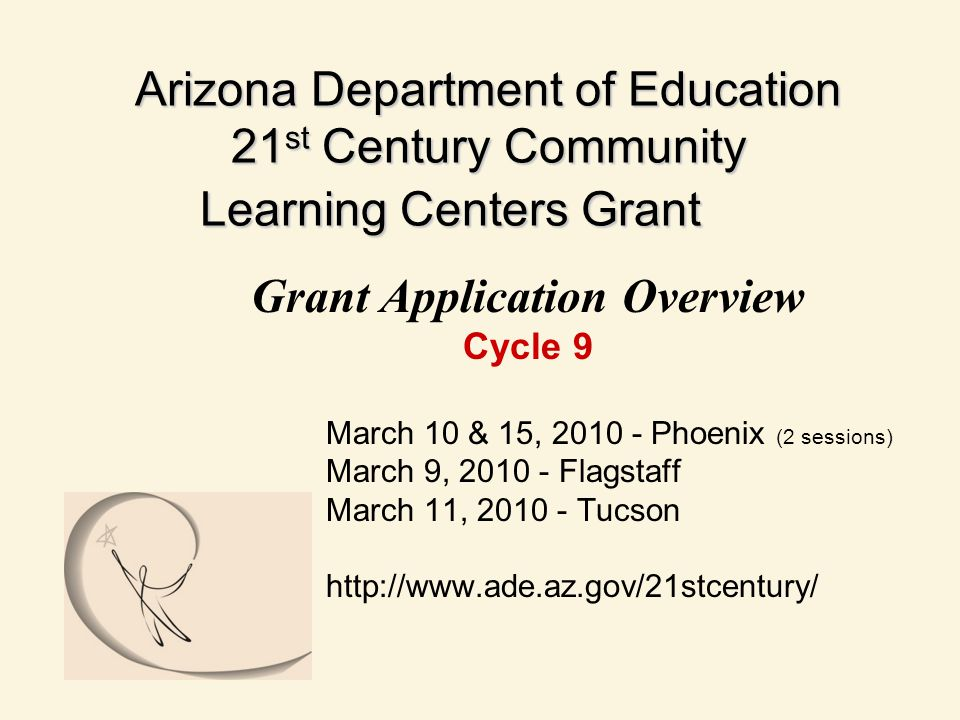 Arizona Department of Education 21 st Century Community Learning Centers Grant Grant Application Overview Cycle 9 March 10 & 15, 2010 - Phoenix (2 sessions) March 9, 2010 - Flagstaff March 11, 2010 - Tucson http://www.ade.az.gov/21stcentury/