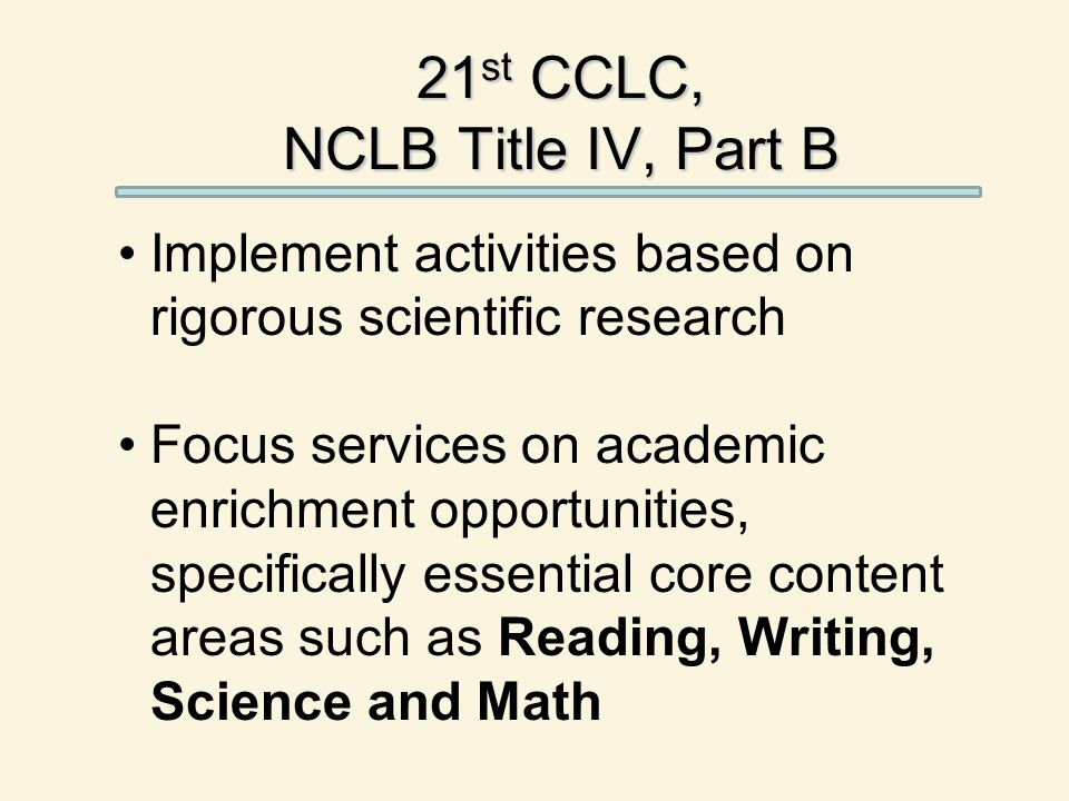 21 st CCLC, NCLB Title IV, Part B Implement activities based on rigorous scientific research Focus services on academic enrichment opportunities, specifically essential core content areas such as Reading, Writing, Science and Math