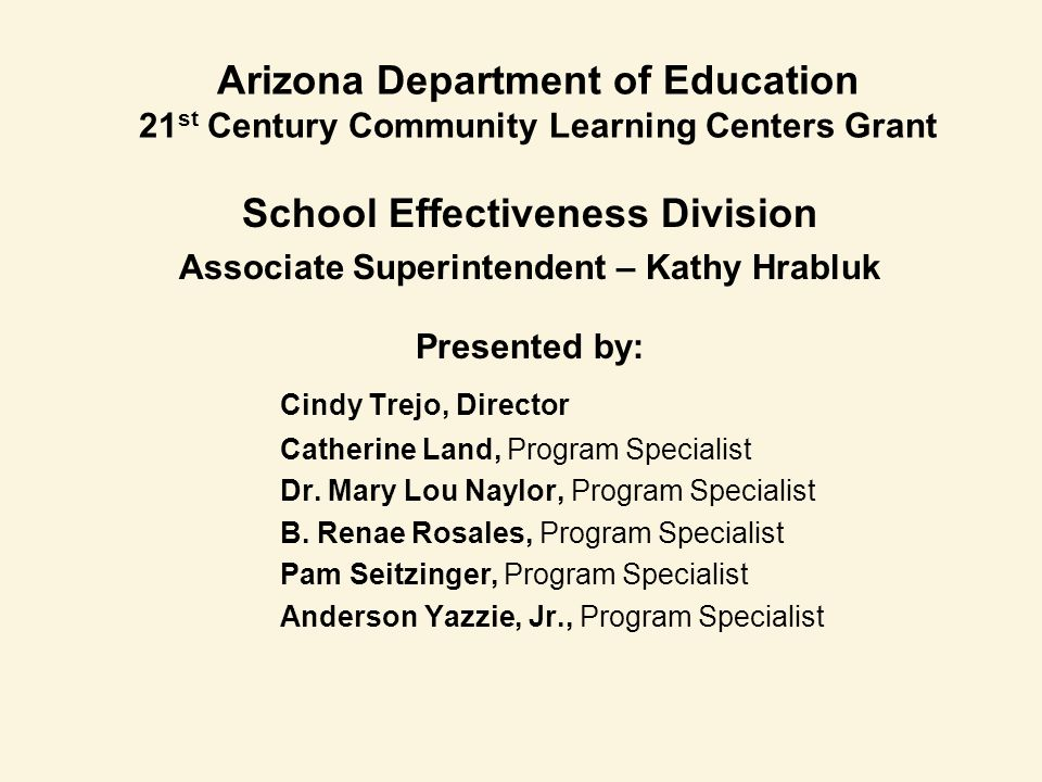 Arizona Department of Education 21 st Century Community Learning Centers Grant School Effectiveness Division Associate Superintendent – Kathy Hrabluk Presented by: Cindy Trejo, Director Catherine Land, Program Specialist Dr.
