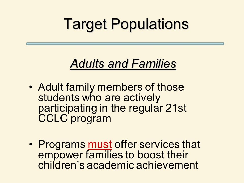 Target Populations Adults and Families Adult family members of those students who are actively participating in the regular 21st CCLC program Programs