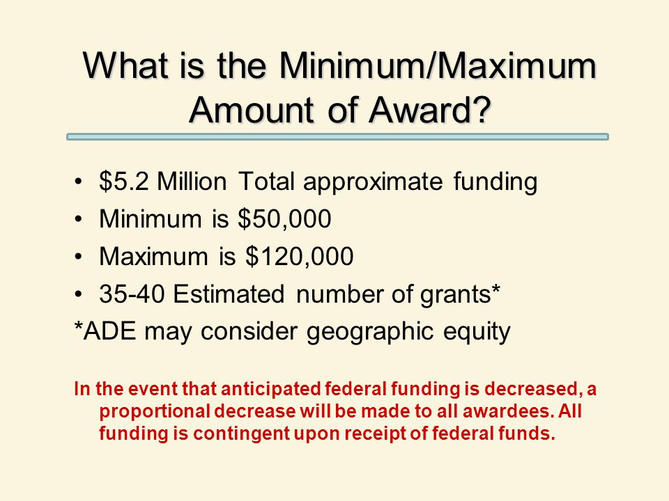 What is the Minimum/Maximum Amount of Award? $5.2 Million Total approximate funding Minimum is $50,000 Maximum is $120,000 35-40 Estimated number of g