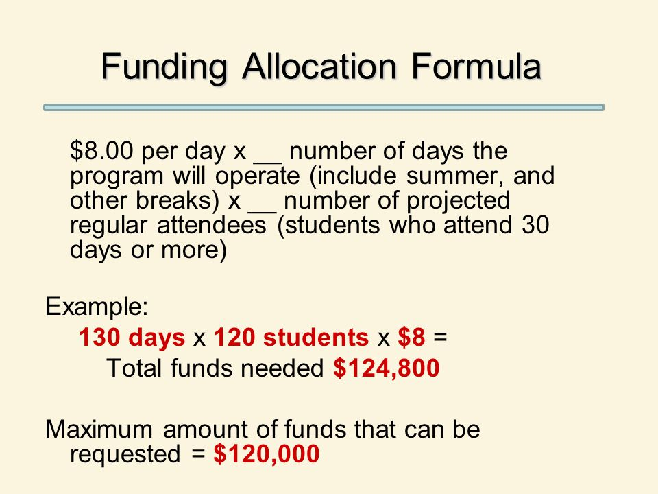 Funding Allocation Formula $8.00 per day x __ number of days the program will operate (include summer, and other breaks) x __ number of projected regular attendees (students who attend 30 days or more) Example: 130 days x 120 students x $8 = Total funds needed $124,800 Maximum amount of funds that can be requested = $120,000