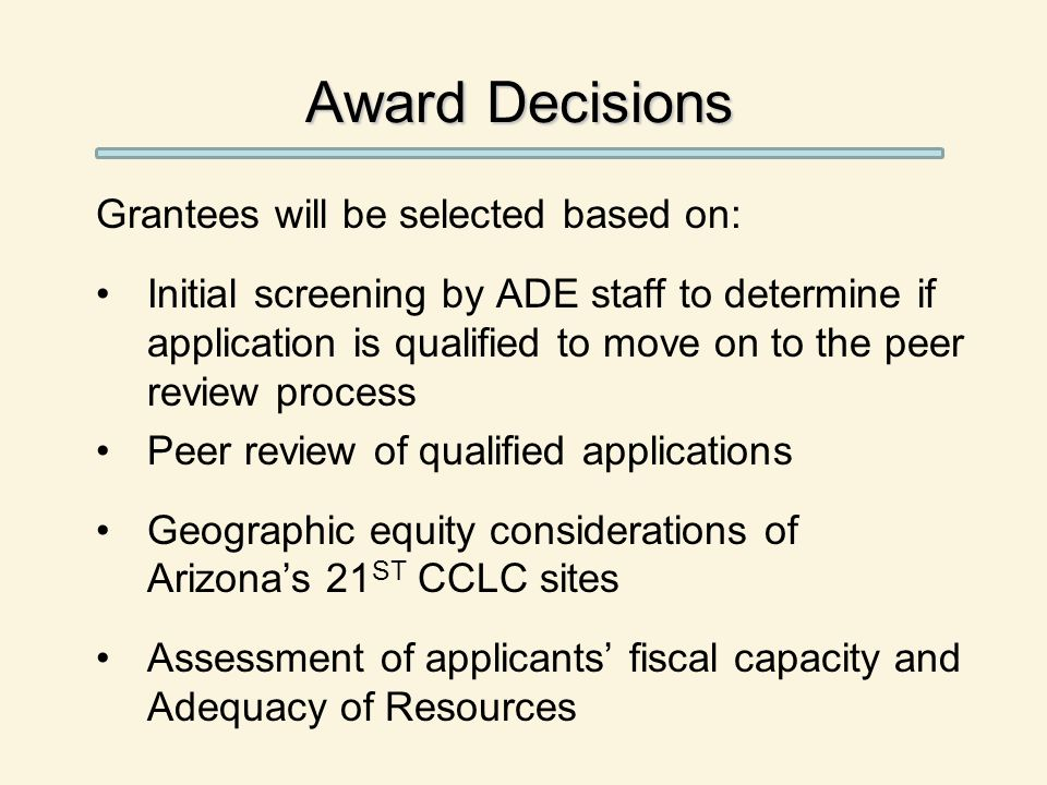 Award Decisions Grantees will be selected based on: Initial screening by ADE staff to determine if application is qualified to move on to the peer review process Peer review of qualified applications Geographic equity considerations of Arizona's 21 ST CCLC sites Assessment of applicants' fiscal capacity and Adequacy of Resources