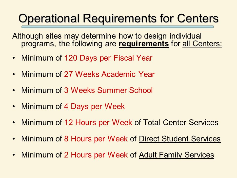 Although sites may determine how to design individual programs, the following are requirements for all Centers: Minimum of 120 Days per Fiscal Year Mi