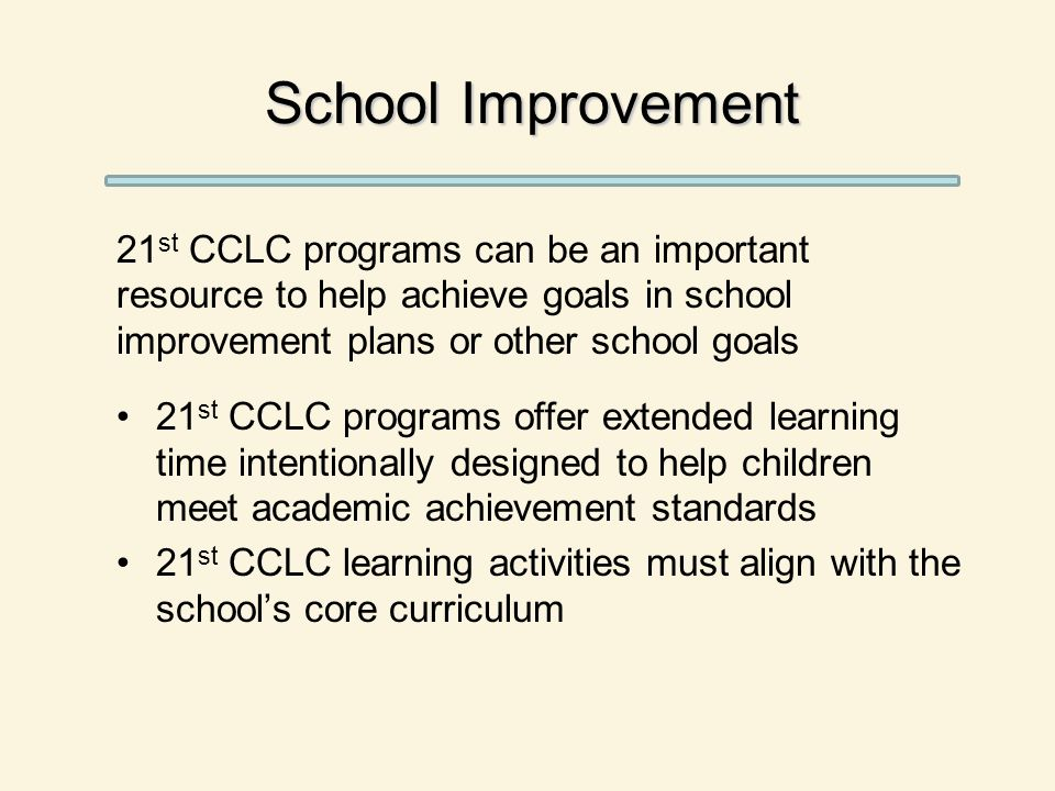 School Improvement 21 st CCLC programs can be an important resource to help achieve goals in school improvement plans or other school goals 21 st CCLC programs offer extended learning time intentionally designed to help children meet academic achievement standards 21 st CCLC learning activities must align with the school's core curriculum