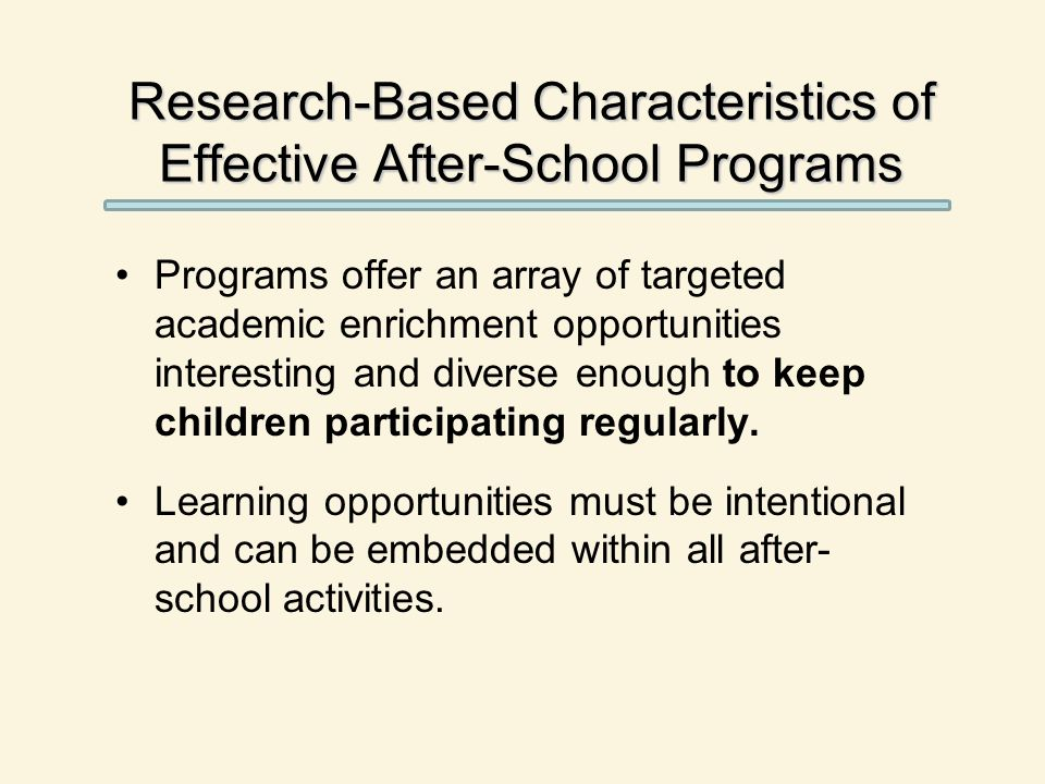 Research-Based Characteristics of Effective After-School Programs Programs offer an array of targeted academic enrichment opportunities interesting and diverse enough to keep children participating regularly.