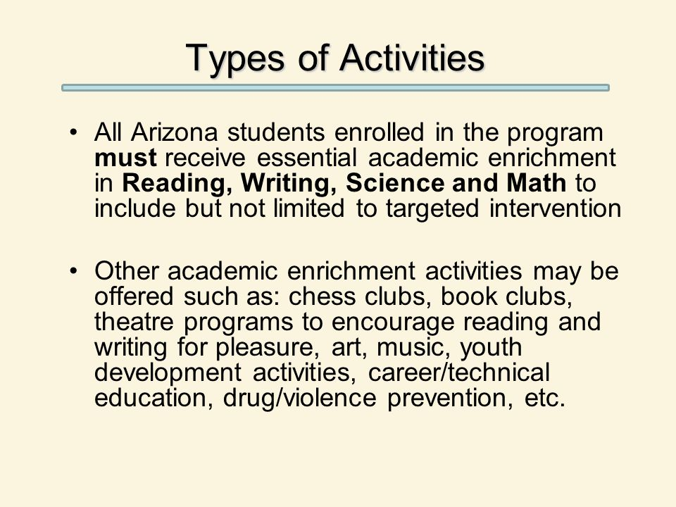 Types of Activities All Arizona students enrolled in the program must receive essential academic enrichment in Reading, Writing, Science and Math to include but not limited to targeted intervention Other academic enrichment activities may be offered such as: chess clubs, book clubs, theatre programs to encourage reading and writing for pleasure, art, music, youth development activities, career/technical education, drug/violence prevention, etc.