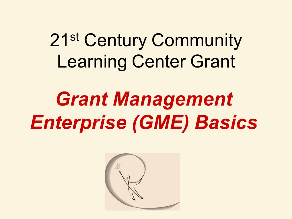 21 st Century Community Learning Center Grant Grant Management Enterprise (GME) Basics