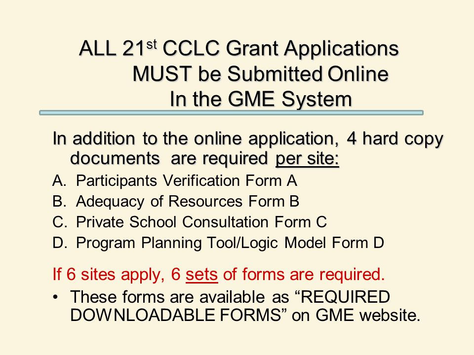 ALL 21 st CCLC Grant Applications MUST be Submitted Online In the GME System In addition to the online application, 4 hard copy documents are required
