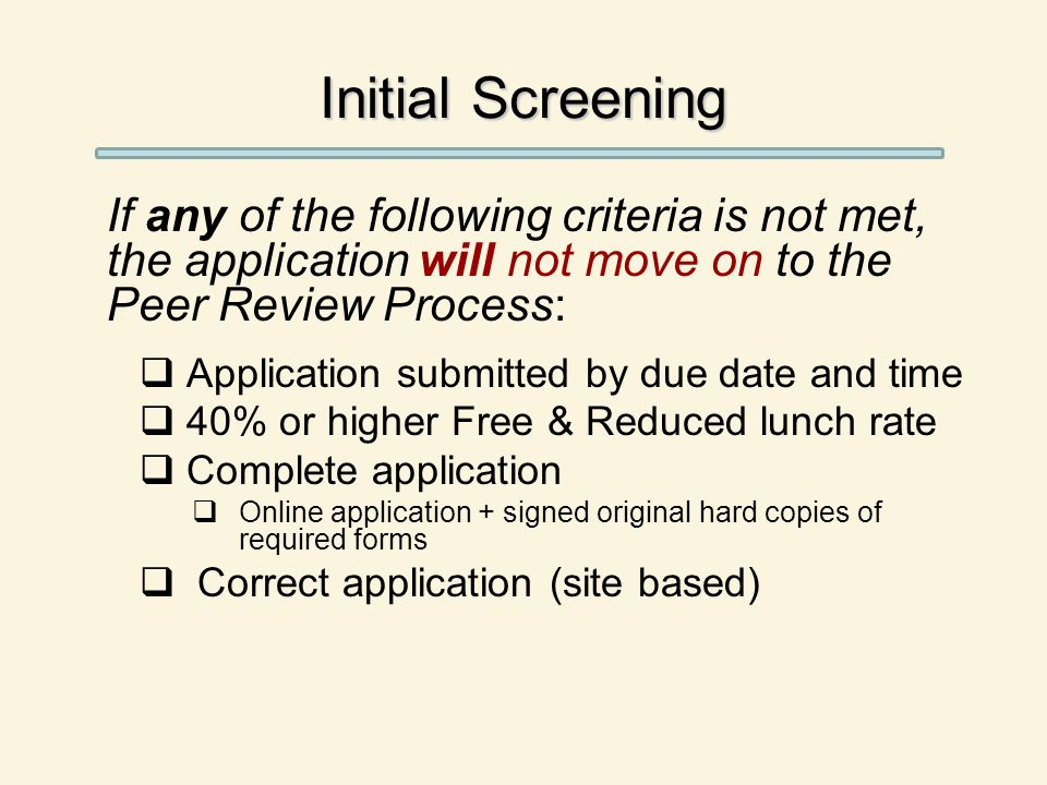 Initial Screening If any of the following criteria is not met, the application will not move on to the Peer Review Process:  Application submitted by due date and time  40% or higher Free & Reduced lunch rate  Complete application  Online application + signed original hard copies of required forms  Correct application (site based)