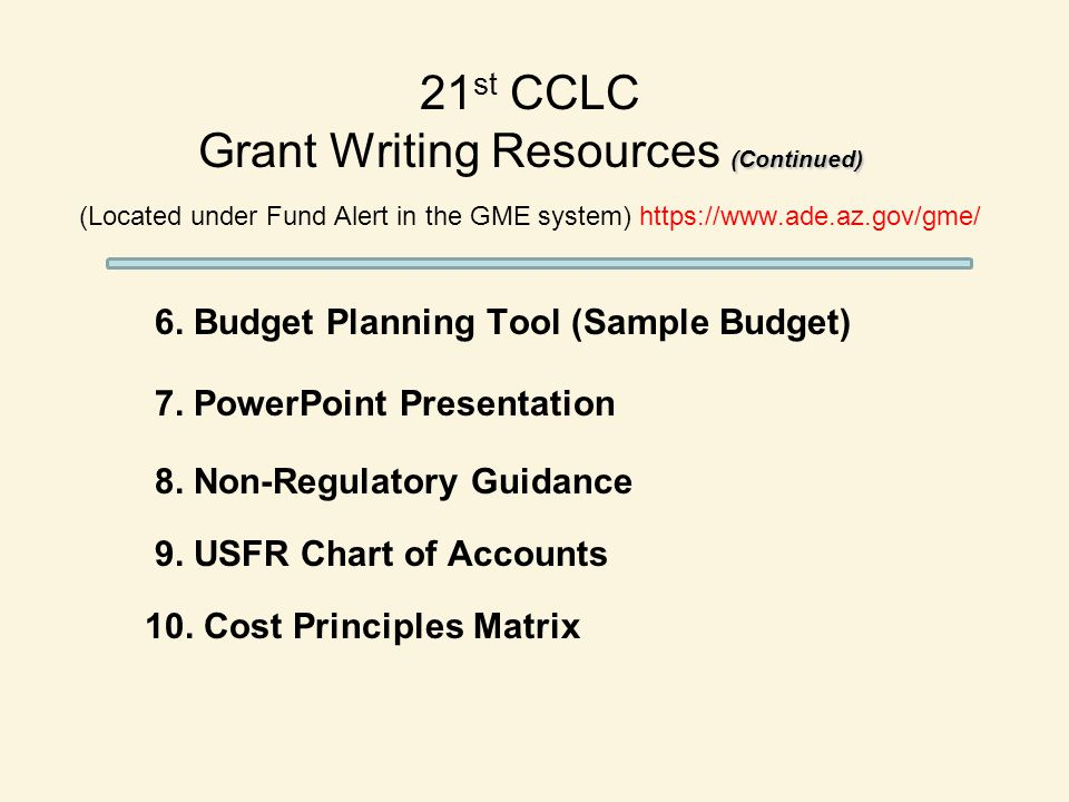 (Continued) 21 st CCLC Grant Writing Resources (Continued) (Located under Fund Alert in the GME system) https://www.ade.az.gov/gme/ 6.
