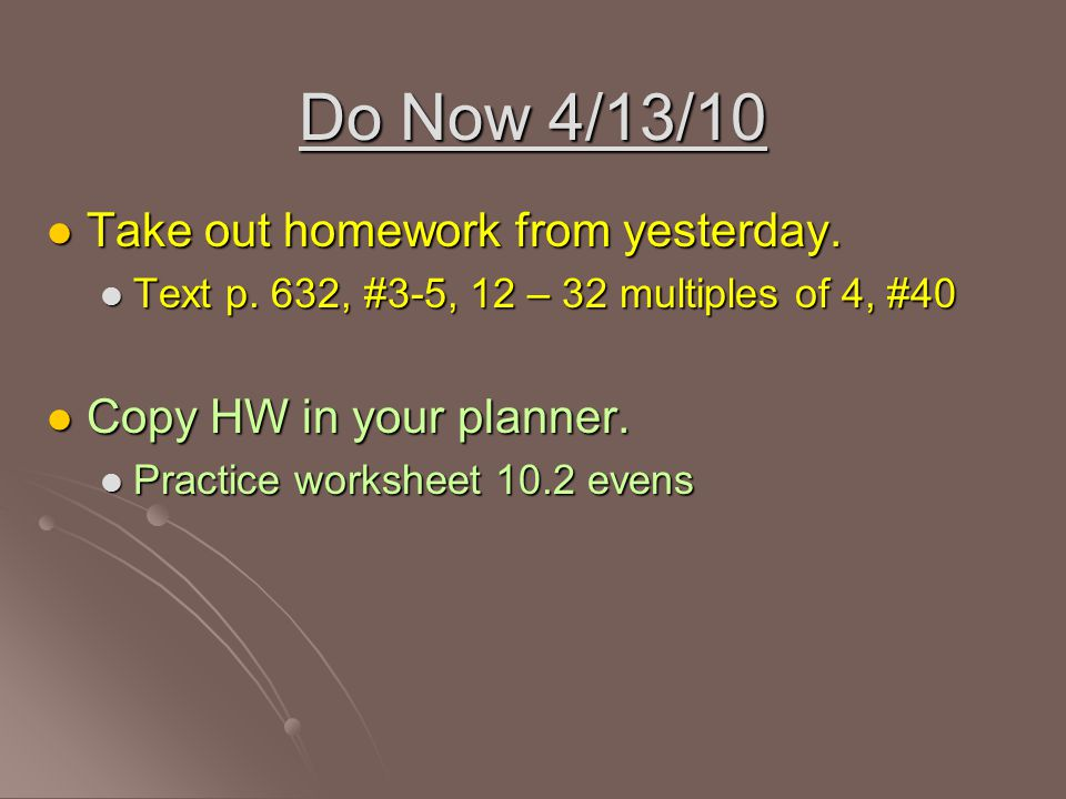 Do Now 4/13/10 Take out homework from yesterday. Take out homework from yesterday. Text p. 632, #3-5, 12 – 32 multiples of 4, #40 Text p. 632, #3-5, 1