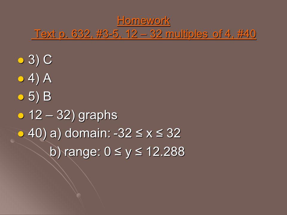 Homework Text p. 632, #3-5, 12 – 32 multiples of 4, #40 3) C 3) C 4) A 4) A 5) B 5) B 12 – 32) graphs 12 – 32) graphs 40) a) domain: -32 ≤ x ≤ 32 40)