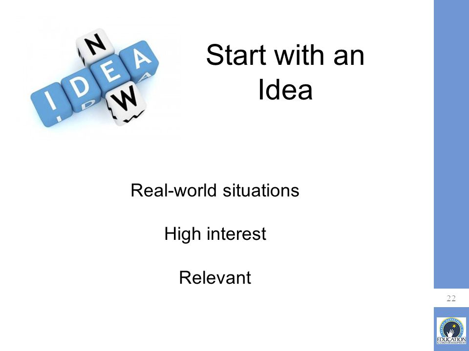 22 Start with an Idea Real-world situations High interest Relevant