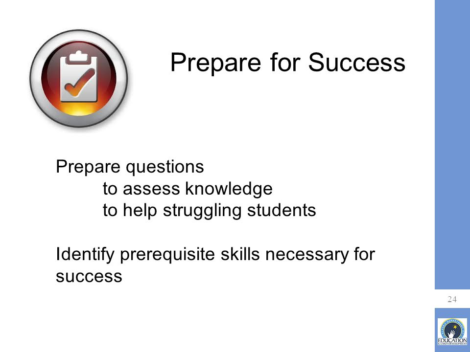 Prepare for Success 24 Prepare questions to assess knowledge to help struggling students Identify prerequisite skills necessary for success