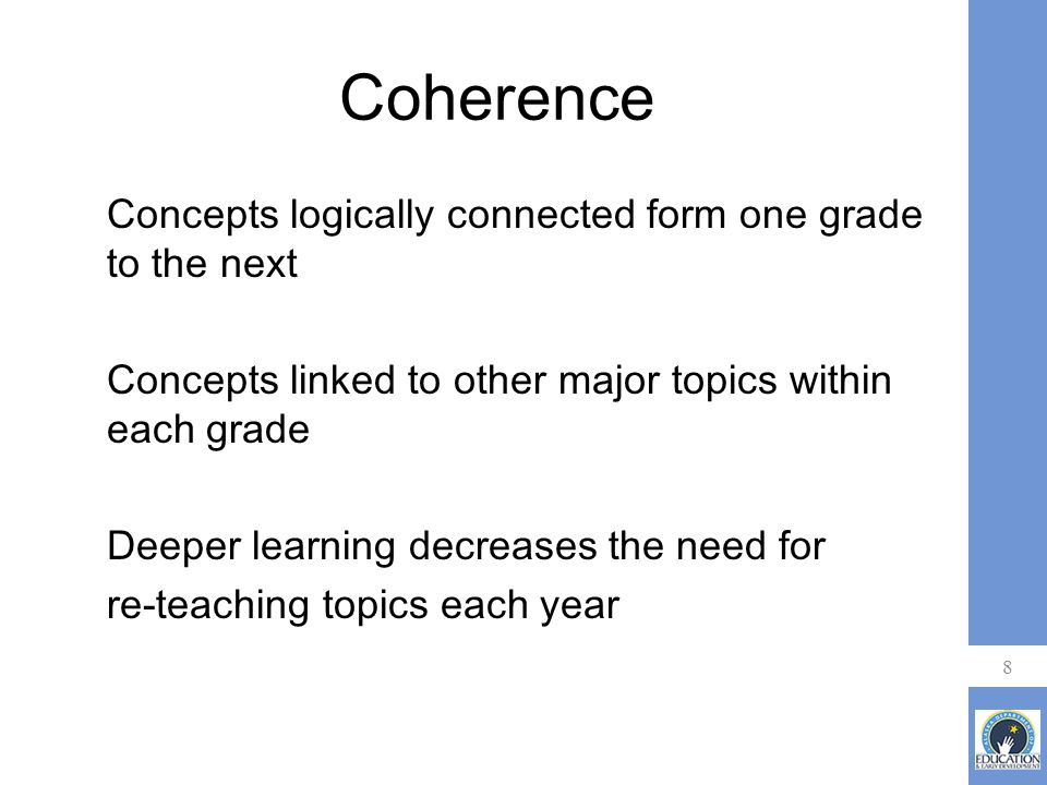 Coherence Concepts logically connected form one grade to the next Concepts linked to other major topics within each grade Deeper learning decreases the need for re-teaching topics each year 8