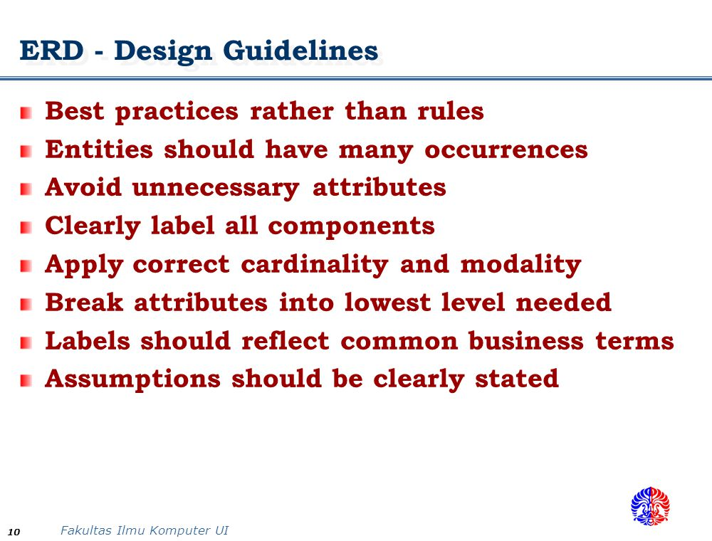 Fakultas Ilmu Komputer UI 10 ERD - Design Guidelines Best practices rather than rules Entities should have many occurrences Avoid unnecessary attribut
