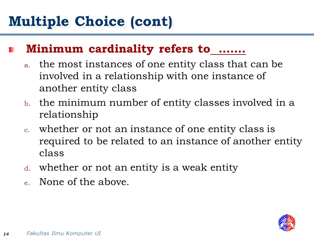 Fakultas Ilmu Komputer UI 14 Multiple Choice (cont) Minimum cardinality refers to ……. a. the most instances of one entity class that can be involved i