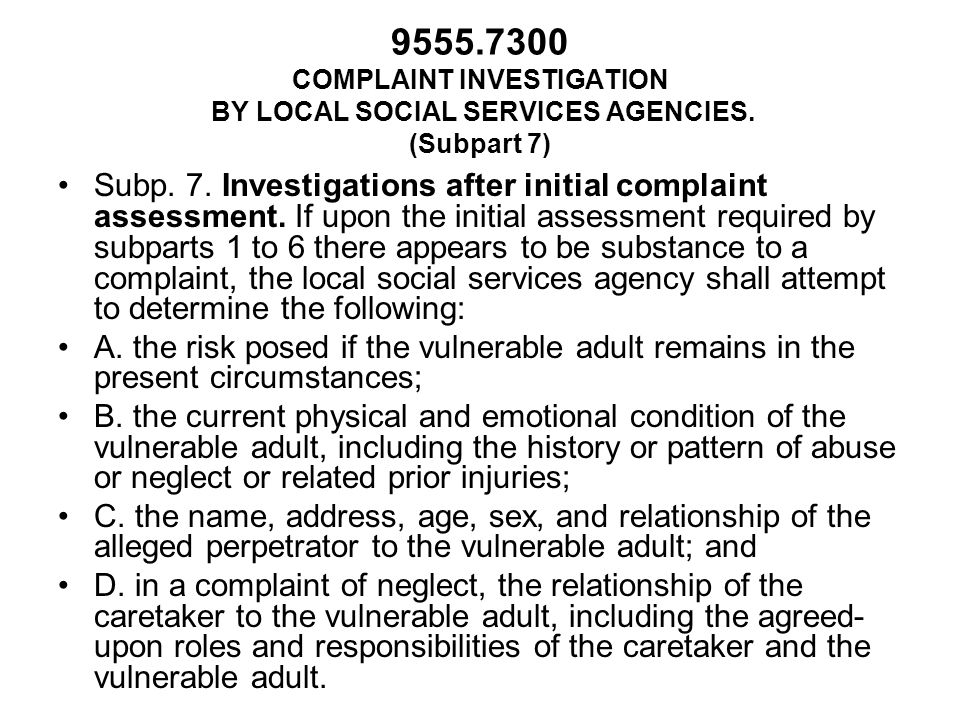 9555.7300 COMPLAINT INVESTIGATION BY LOCAL SOCIAL SERVICES AGENCIES. (Subpart 7) Subp. 7. Investigations after initial complaint assessment. If upon t