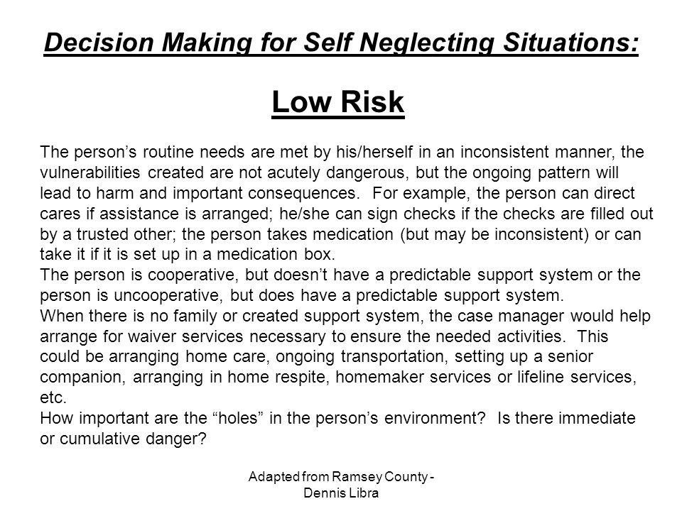 Adapted from Ramsey County - Dennis Libra Decision Making for Self Neglecting Situations: The person's routine needs are met by his/herself in an inco