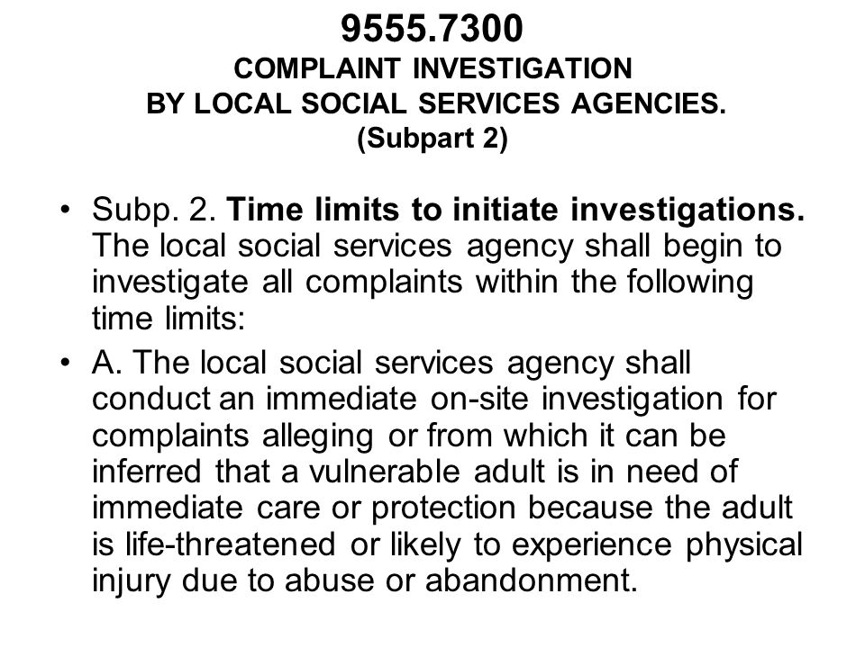 9555.7300 COMPLAINT INVESTIGATION BY LOCAL SOCIAL SERVICES AGENCIES. (Subpart 2) Subp. 2. Time limits to initiate investigations. The local social ser