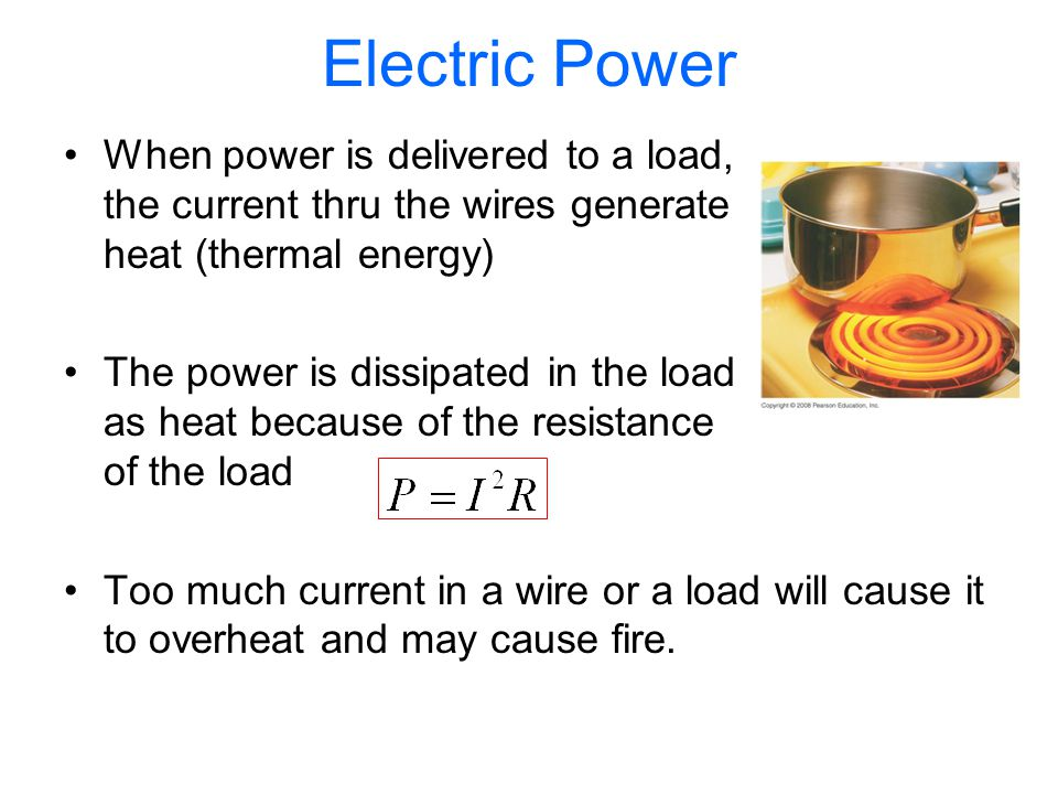 Electric Power When power is delivered to a load, the current thru the wires generate heat (thermal energy) The power is dissipated in the load as heat because of the resistance of the load Too much current in a wire or a load will cause it to overheat and may cause fire.