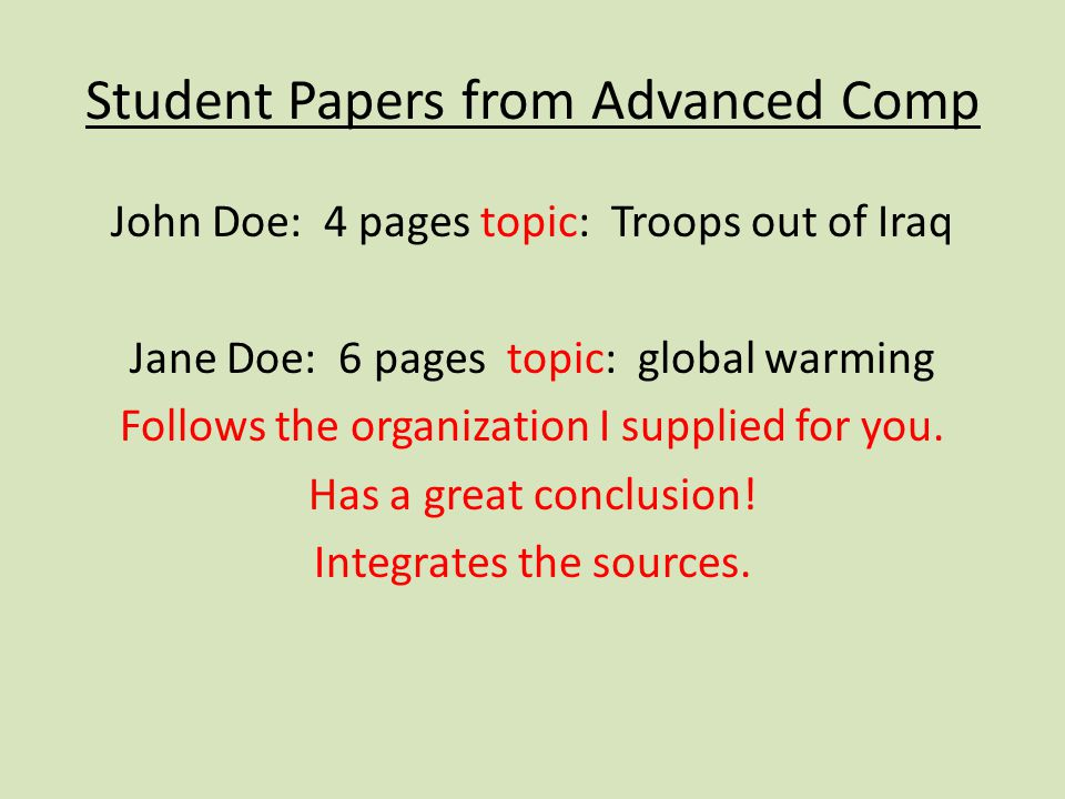 Student Papers from Advanced Comp John Doe: 4 pages topic: Troops out of Iraq Jane Doe: 6 pages topic: global warming Follows the organization I suppl