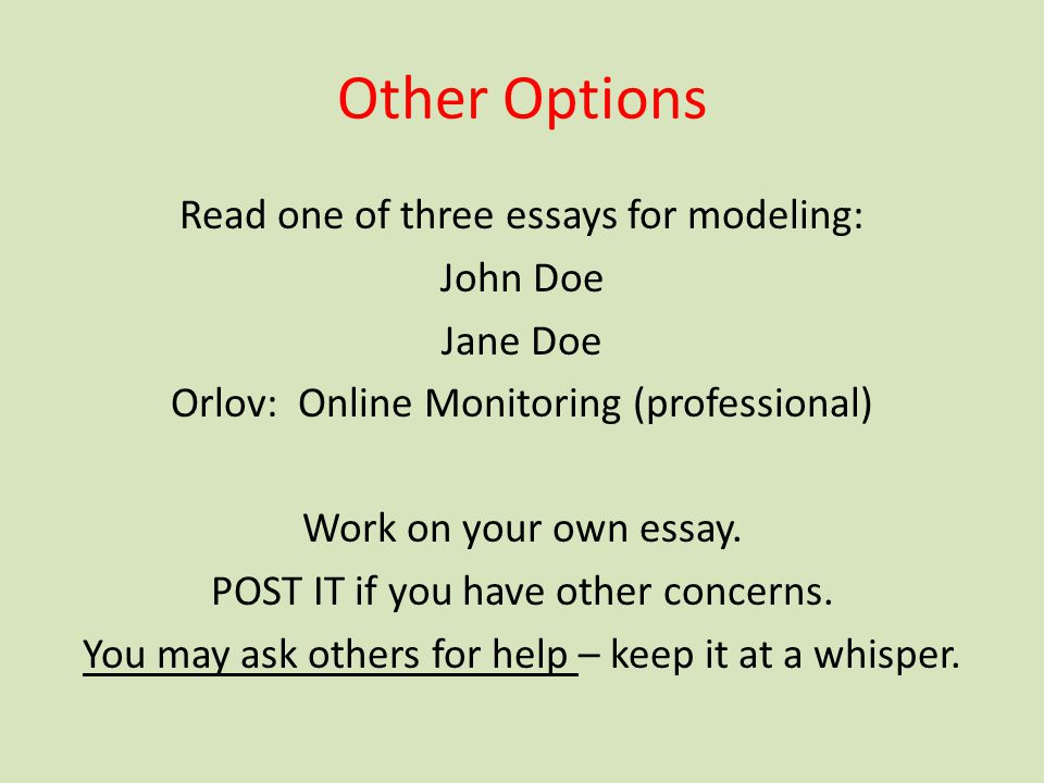 Other Options Read one of three essays for modeling: John Doe Jane Doe Orlov: Online Monitoring (professional) Work on your own essay. POST IT if you