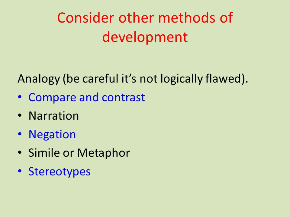 Consider other methods of development Analogy (be careful it's not logically flawed). Compare and contrast Narration Negation Simile or Metaphor Stere