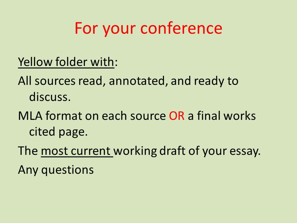 For your conference Yellow folder with: All sources read, annotated, and ready to discuss. MLA format on each source OR a final works cited page. The