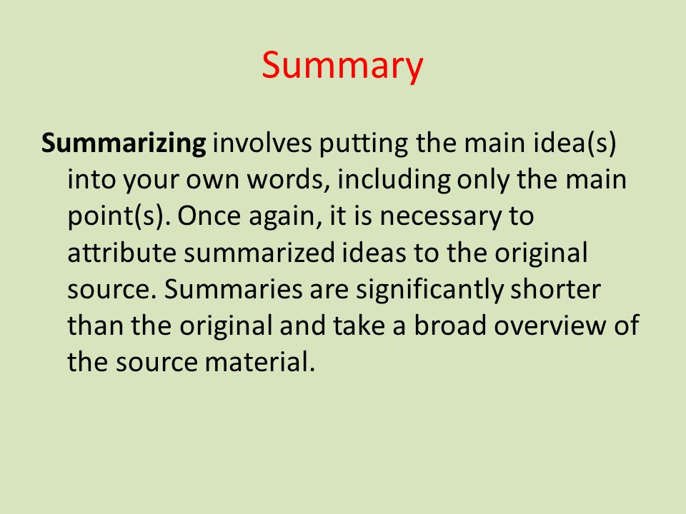 Summary Summarizing involves putting the main idea(s) into your own words, including only the main point(s). Once again, it is necessary to attribute