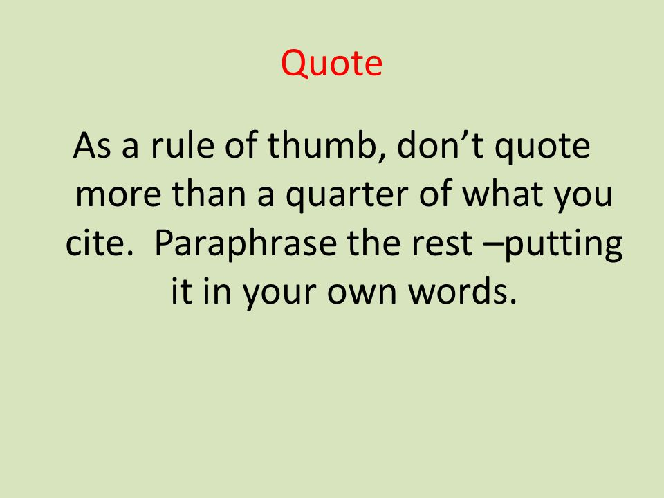 Quote As a rule of thumb, don't quote more than a quarter of what you cite. Paraphrase the rest –putting it in your own words.