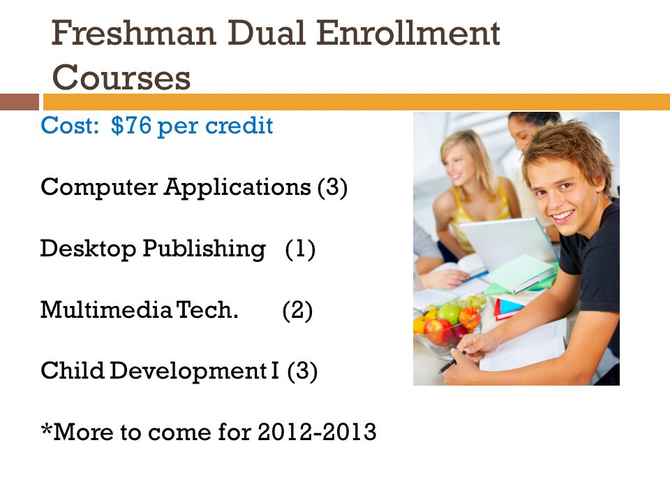 Freshman Dual Enrollment Courses Cost: $76 per credit Computer Applications (3) Desktop Publishing (1) Multimedia Tech.
