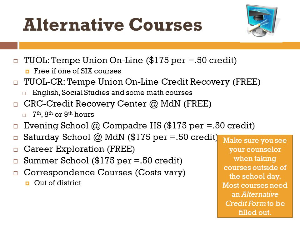 Alternative Courses  TUOL: Tempe Union On-Line ($175 per =.50 credit)  Free if one of SIX courses  TUOL-CR: Tempe Union On-Line Credit Recovery (FREE)  English, Social Studies and some math courses  CRC-Credit Recovery MdN (FREE)  7 th, 8 th or 9 th hours  Evening Compadre HS ($175 per =.50 credit)  Saturday MdN ($175 per =.50 credit)  Career Exploration (FREE)  Summer School ($175 per =.50 credit)  Correspondence Courses (Costs vary)  Out of district Make sure you see your counselor when taking courses outside of the school day.