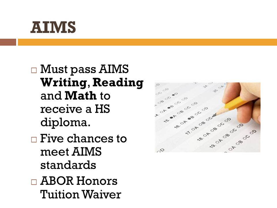 AIMS  Must pass AIMS Writing, Reading and Math to receive a HS diploma.