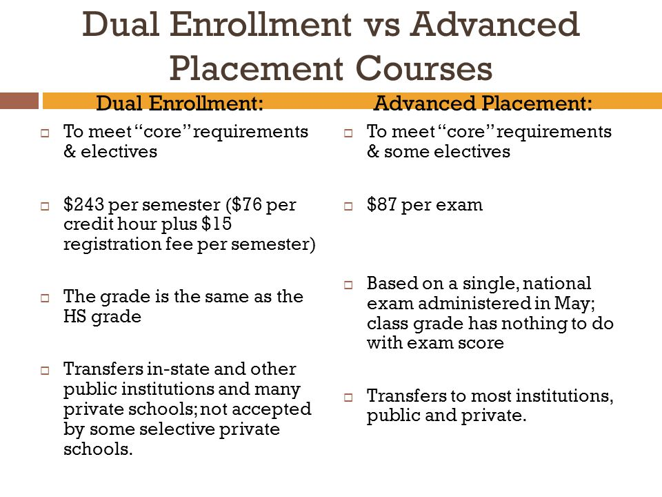 Dual Enrollment vs Advanced Placement Courses Dual Enrollment:  To meet core requirements & electives  $243 per semester ($76 per credit hour plus $15 registration fee per semester)  The grade is the same as the HS grade  Transfers in-state and other public institutions and many private schools; not accepted by some selective private schools.
