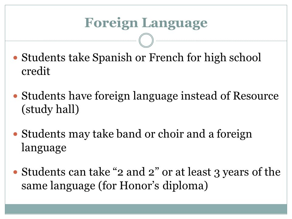 Foreign Language Students take Spanish or French for high school credit Students have foreign language instead of Resource (study hall) Students may take band or choir and a foreign language Students can take 2 and 2 or at least 3 years of the same language (for Honor's diploma)