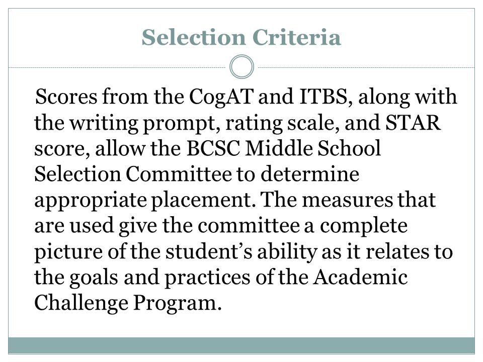 Selection Criteria Scores from the CogAT and ITBS, along with the writing prompt, rating scale, and STAR score, allow the BCSC Middle School Selection Committee to determine appropriate placement.