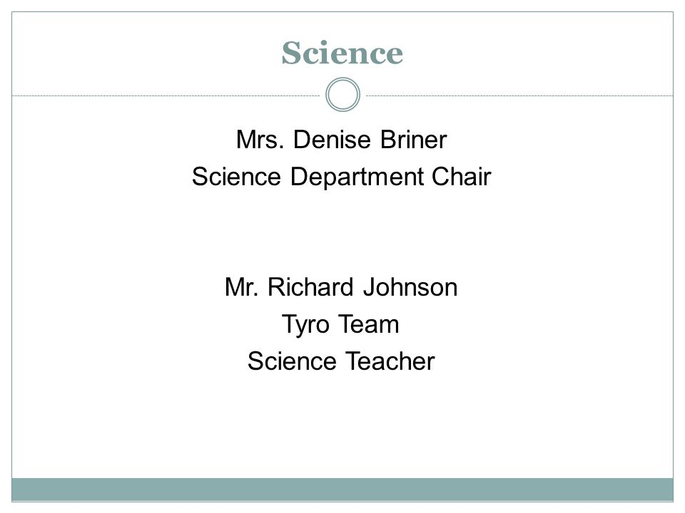Science Mrs. Denise Briner Science Department Chair Mr. Richard Johnson Tyro Team Science Teacher