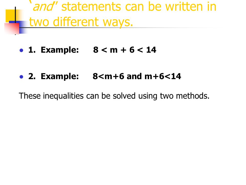 ' and'' statements can be written in two different ways. ●1. Example: 8 < m + 6 < 14 ●2. Example:8<m+6 and m+6<14 These inequalities can be solved usi