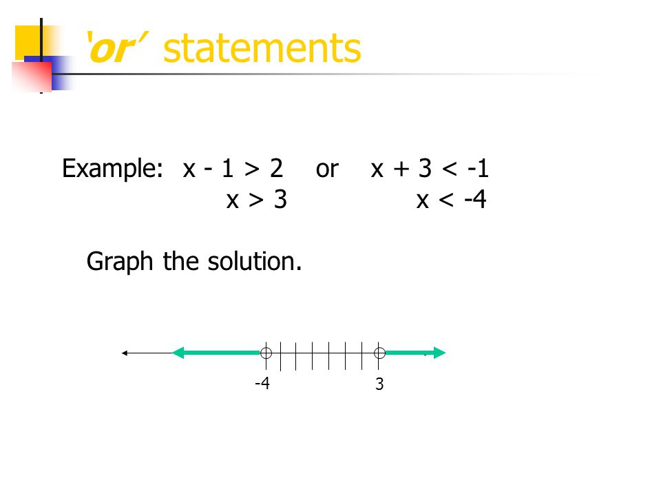 'or' statements Example: x - 1 > 2 or x + 3 < -1 x > 3 x < -4 Graph the solution. 3 -4