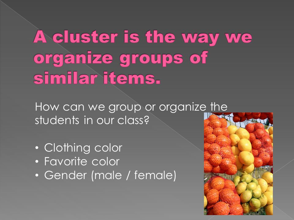How can we group or organize the students in our class? Clothing color Favorite color Gender (male / female)