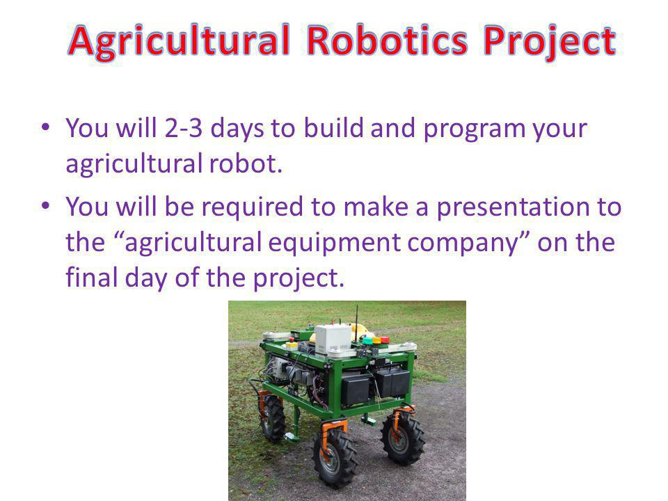 You will 2-3 days to build and program your agricultural robot.