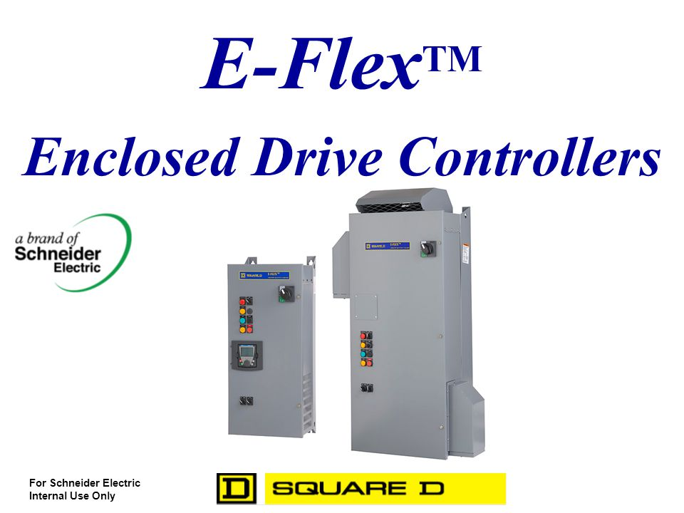 E-Flex TM Enclosed Drive Controllers For Schneider Electric Internal Use Only