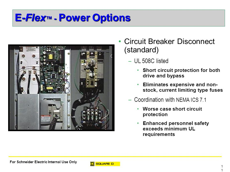 1 For Schneider Electric Internal Use Only E-Flex ™ - Power Options Circuit Breaker Disconnect (standard) –UL 508C listed Short circuit protection for both drive and bypass Eliminates expensive and non- stock, current limiting type fuses –Coordination with NEMA ICS 7.1 Worse case short circuit protection Enhanced personnel safety exceeds minimum UL requirements