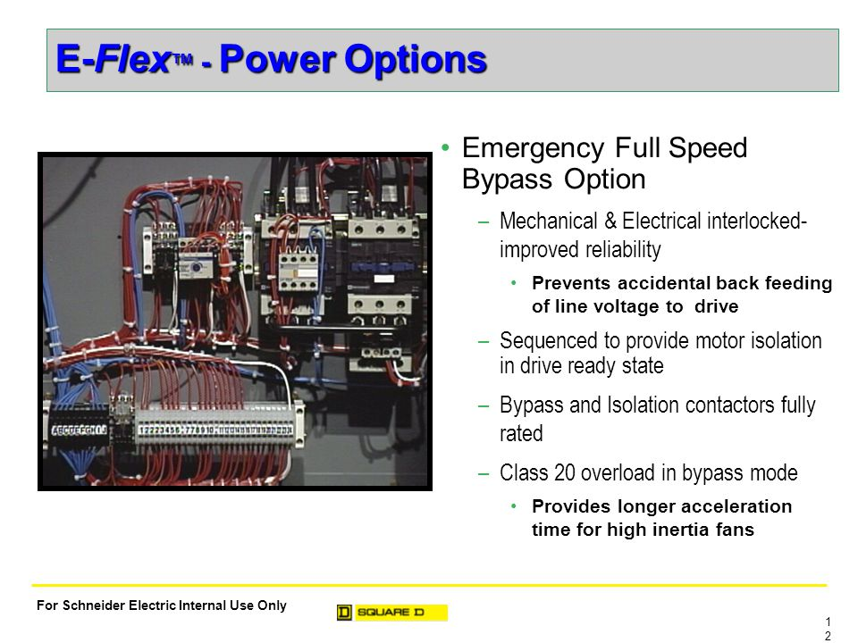 1212 For Schneider Electric Internal Use Only E-Flex ™ - Power Options Emergency Full Speed Bypass Option –Mechanical & Electrical interlocked- improved reliability Prevents accidental back feeding of line voltage to drive –Sequenced to provide motor isolation in drive ready state –Bypass and Isolation contactors fully rated –Class 20 overload in bypass mode Provides longer acceleration time for high inertia fans