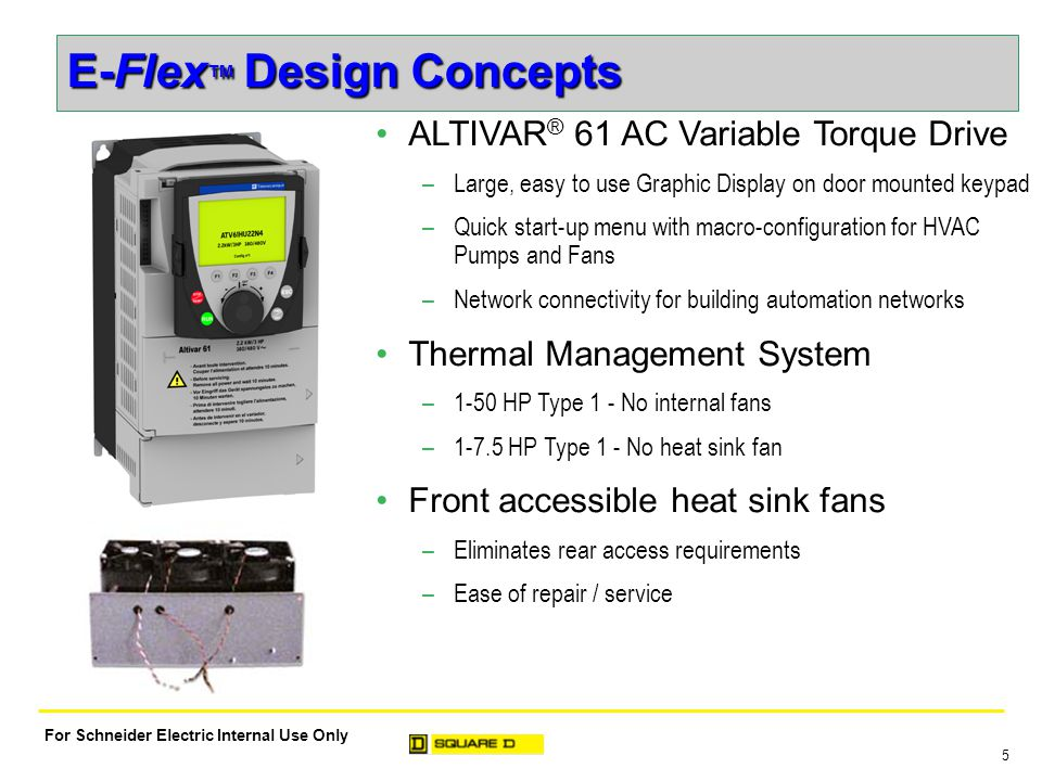 6 For Schneider Electric Internal Use Only E-Flex ™ Design Concepts Enclosure Designs –Type 1 rated construction Designed for indoor use -- enclosure protects components from physical contact with operating personnel Top and bottom conduit entry with knockouts –Type 12K rated construction Designed for indoor use environments containing dust, dirt, fibers, lint, and non- corrosive dripping liquids Top and bottom conduit entry with knockouts –Type 3R rated construction Designed for outdoor use -- protection from rain, sleet, and ice formation Ideal for ground level or rooftop applications Bottom conduit entry with knockouts
